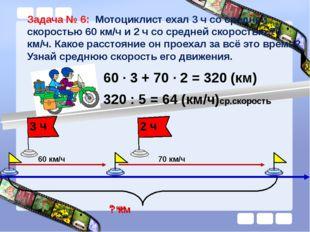 Задача № 6: Мотоциклист ехал 3 ч со средней скоростью 60 км/ч и 2 ч со средне