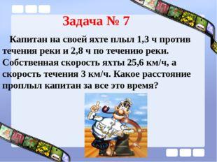 Задача № 7 Капитан на своей яхте плыл 1,3 ч против течения реки и 2,8 ч по те