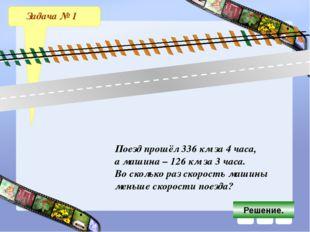 Задача № 1 Поезд прошёл 336 км за 4 часа, а машина – 126 км за 3 часа. Во ско