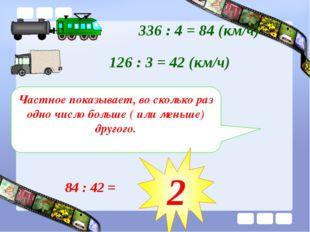 336 : 4 = 84 (км/ч) 126 : 3 = 42 (км/ч) Частное показывает, во сколько раз од