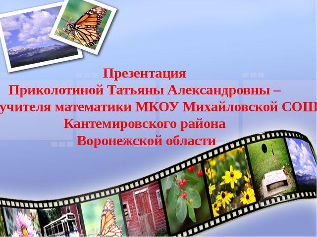 Презентация Приколотиной Татьяны Александровны – учителя математики МКОУ Миха...