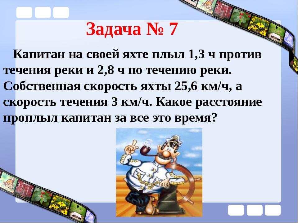 Задача № 7 Капитан на своей яхте плыл 1,3 ч против течения реки и 2,8 ч по те...