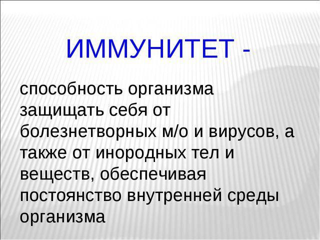 ИММУНИТЕТ - способность организма защищать себя от болезнетворных м/о и вирус...