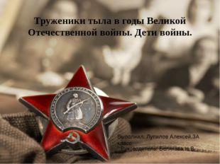 Труженики тыла в годы Великой Отечественной войны. Дети войны. Выполнил: Луп