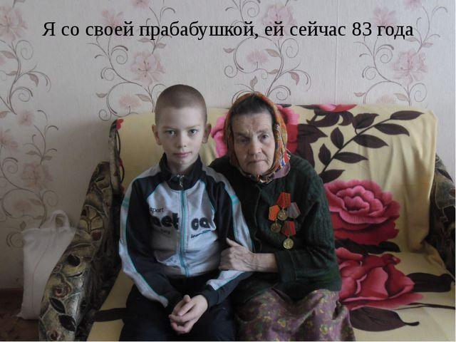 Я со своей прабабушкой, ей сейчас 83 года