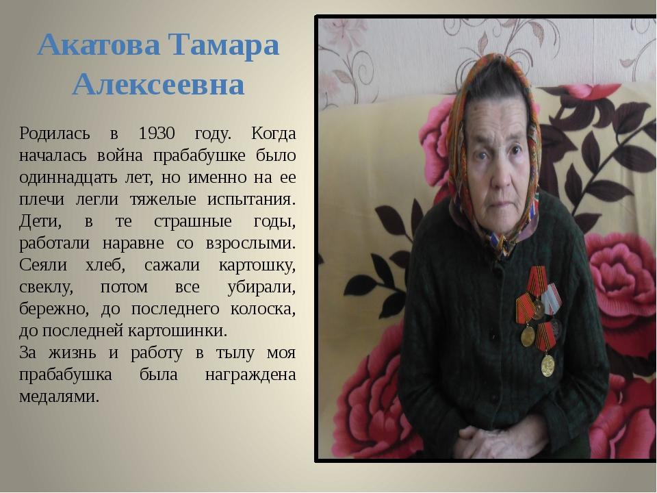 Акатова Тамара Алексеевна Родилась в 1930 году. Когда началась война прабабуш...