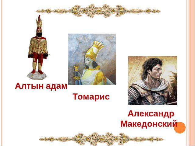 Алтын адам Томарис Александр Македонский