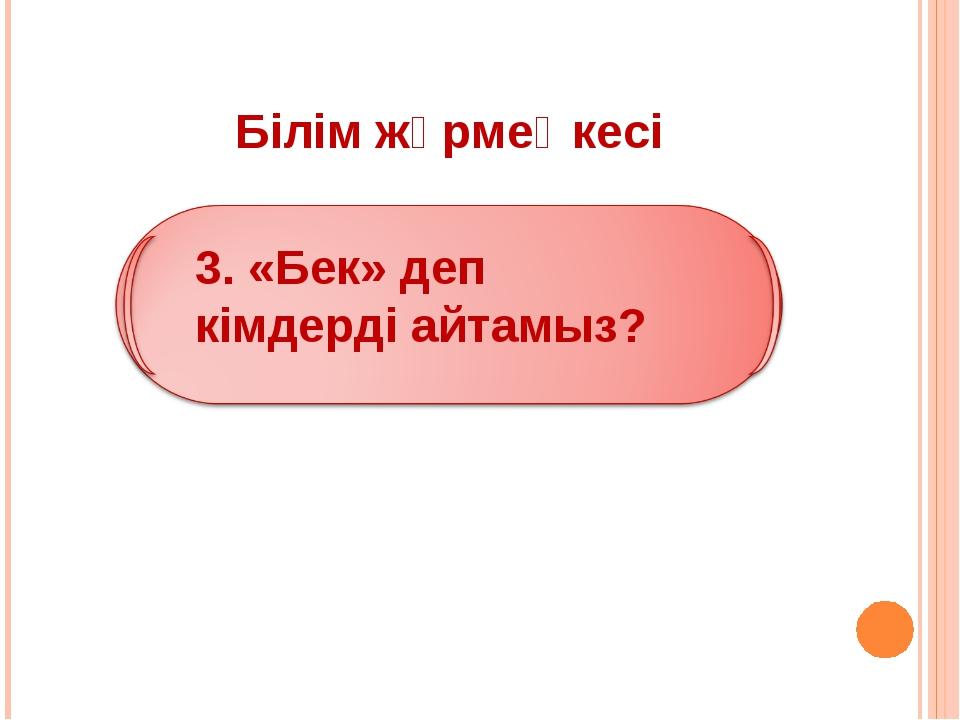 Білім жәрмеңкесі 3. «Бек» деп кімдерді айтамыз?