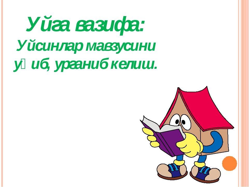 Уйга вазифа: Уйсинлар мавзусини уқиб, урганиб келиш.