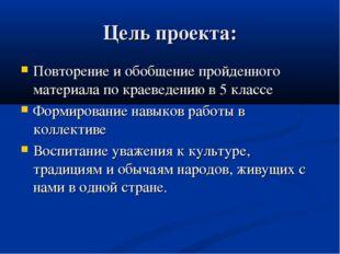 Цель проекта: Повторение и обобщение пройденного материала по краеведению в 5