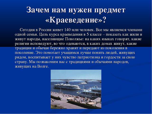 Зачем нам нужен предмет «Краеведение»? Сегодня в России живет 140 млн человек...