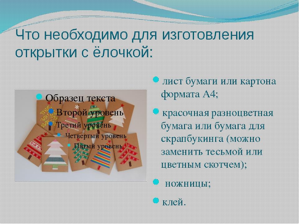 Что необходимо для изготовления открытки с ёлочкой: лист бумаги или картона ф...