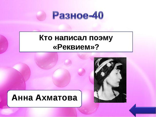 Кто написал поэму «Реквием»? Анна Ахматова