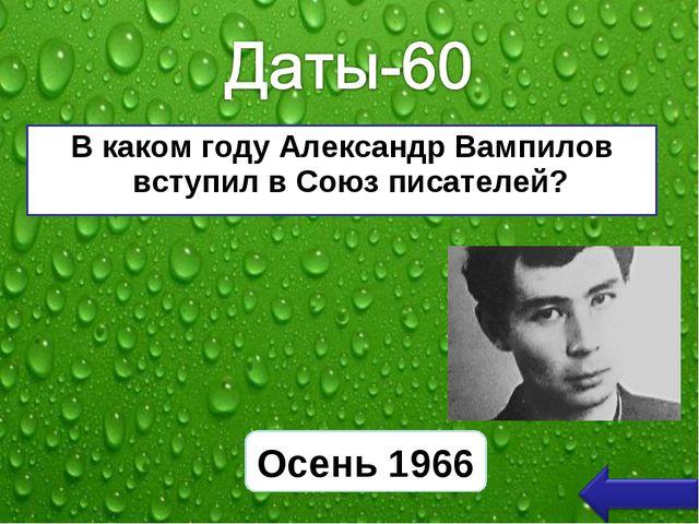В каком году Александр Вампилов вступил в Союз писателей? Осень 1966