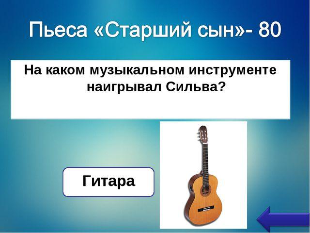 На каком музыкальном инструменте наигрывал Сильва? Гитара