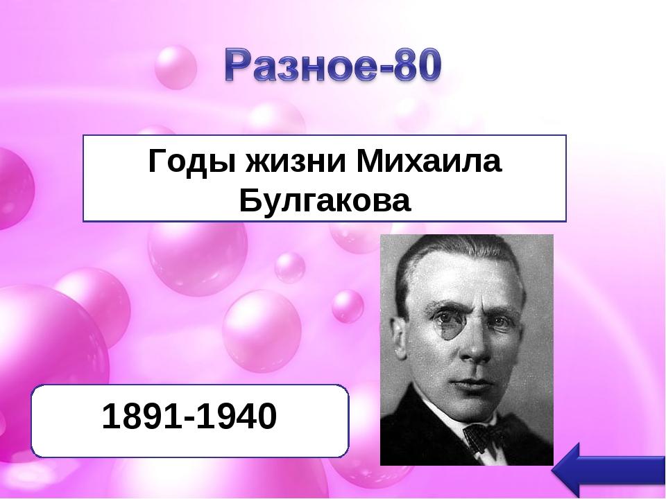Годы жизни Михаила Булгакова 1891-1940