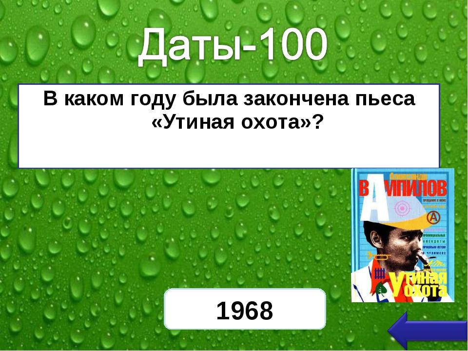 В каком году была закончена пьеса «Утиная охота»? 1968