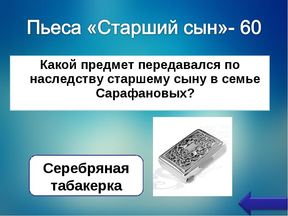 Какой предмет передавался по наследству старшему сыну в семье Сарафановых? Се...