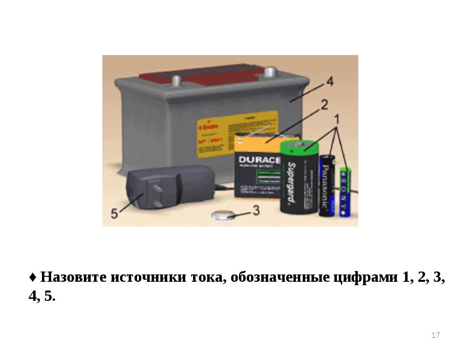 ♦ Назовите источники тока, обозначенные цифрами 1, 2, 3, 4, 5. *