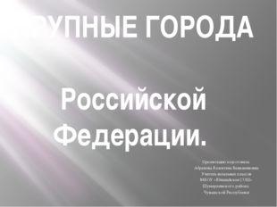 КРУПНЫЕ ГОРОДА Российской Федерации. Презентацию подготовила Абрамова Валенти