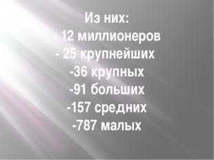 Из них: - 12 миллионеров - 25 крупнейших -36 крупных -91 больших -157 средних