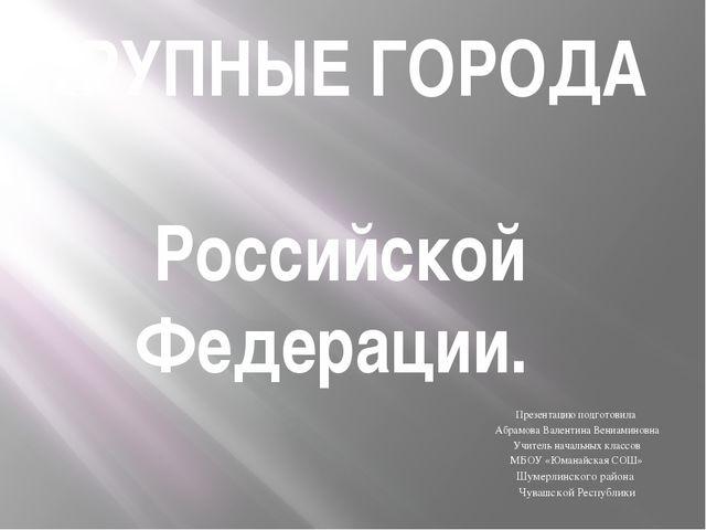 КРУПНЫЕ ГОРОДА Российской Федерации. Презентацию подготовила Абрамова Валенти...