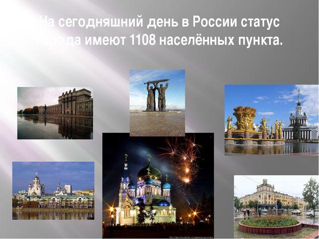 На сегодняшний день в России статус города имеют 1108 населённых пункта.