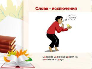 Слова - исключения Цыган на цыпочках цыкнул на цыплёнка: «Цыц!»