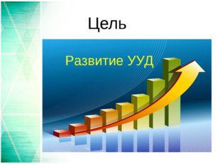 Цель Развитие УУД