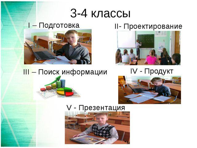 3-4 классы I – Подготовка II- Проектирование III – Поиск информации IV - Прод...