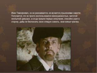 Иван Тимофеевич, он не раскаивается, не мучается угрызениями совести. Получае