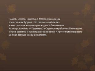 Повесть «Олеся» написана в 1898 году по личным впечатлениям Куприна - это реа