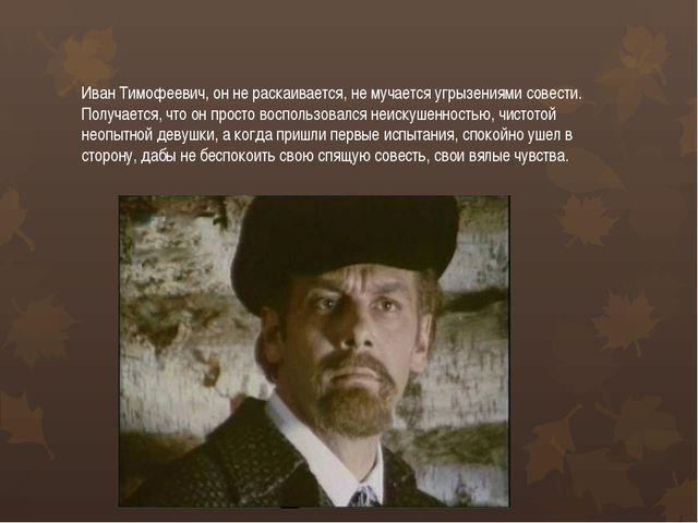 Иван Тимофеевич, он не раскаивается, не мучается угрызениями совести. Получае...