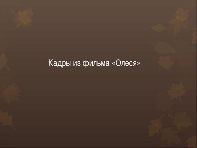 Кадры из фильма «Олеся»