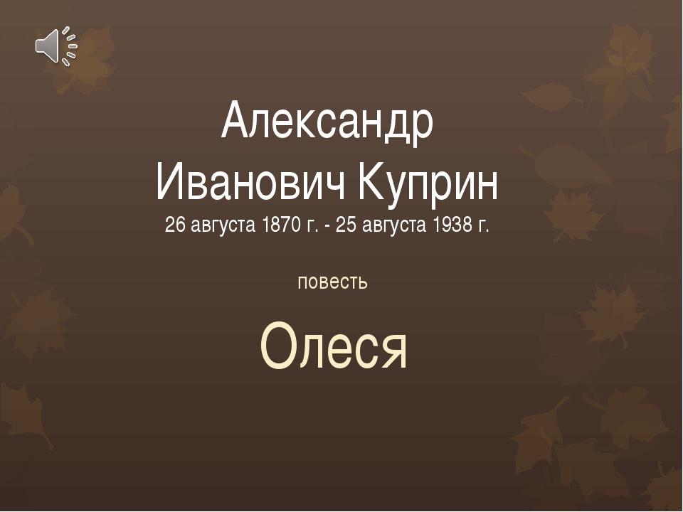 Александр Иванович Куприн 26 августа 1870 г. - 25 августа 1938 г. повесть Олеся