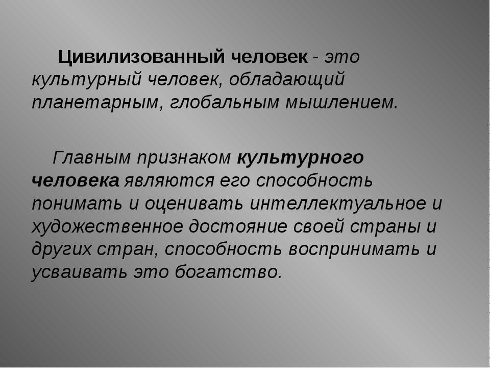 Цивилизованный человек - это культурный человек, обладающий планетарным, гло...