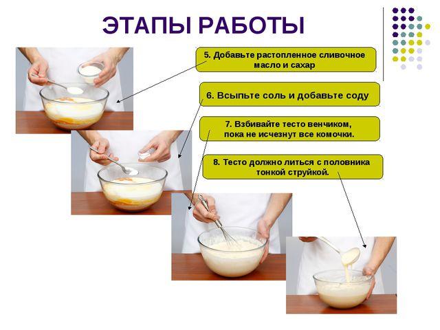 ЭТАПЫ РАБОТЫ 5. Добавьте растопленное сливочное масло и сахар 6. Всыпьте соль...