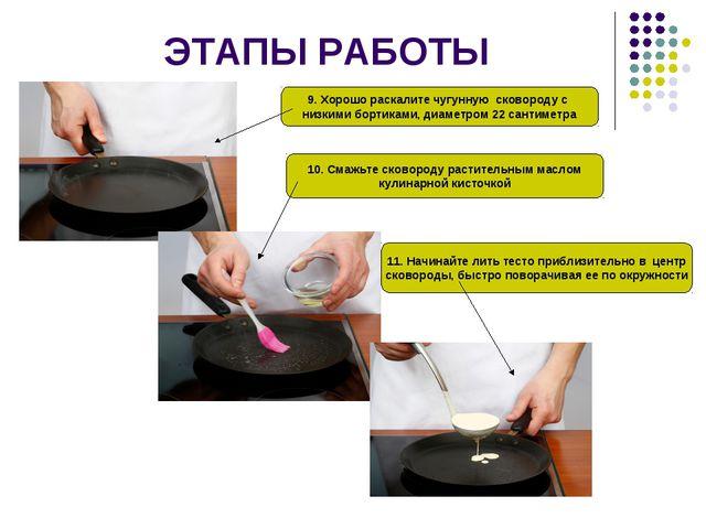 ЭТАПЫ РАБОТЫ 9. Хорошо раскалите чугунную сковороду с низкими бортиками, диам...