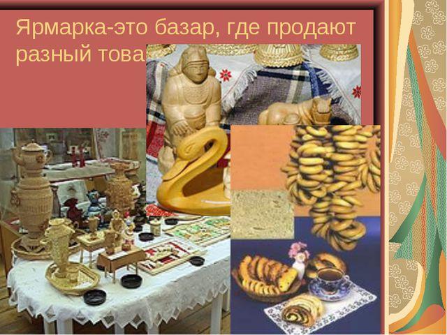 Ярмарка-это базар, где продают разный товар.
