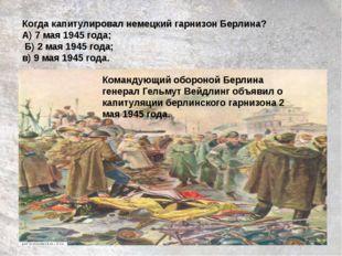 Когда капитулировал немецкий гарнизон Берлина? А) 7 мая 1945 года; Б) 2 мая 1