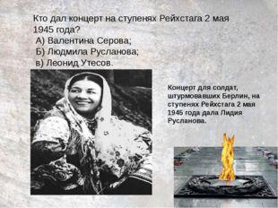 Кто дал концерт на ступенях Рейхстага 2 мая 1945 года? А) Валентина Серова; Б
