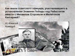 Как звали советского офицера, участвовавшего в установлении Знамени Победы на