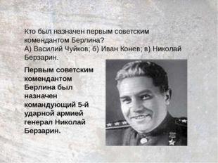 Кто был назначен первым советским комендантом Берлина? А) Василий Чуйков; б)