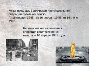 Когда началась Берлинская наступательная операция советских войск? А) 16 янв