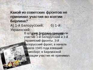 Какой из советских фронтов не принимал участия во взятии Берлина? А) 1-й Бело