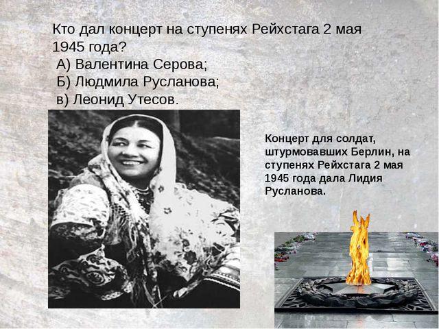 Кто дал концерт на ступенях Рейхстага 2 мая 1945 года? А) Валентина Серова; Б...