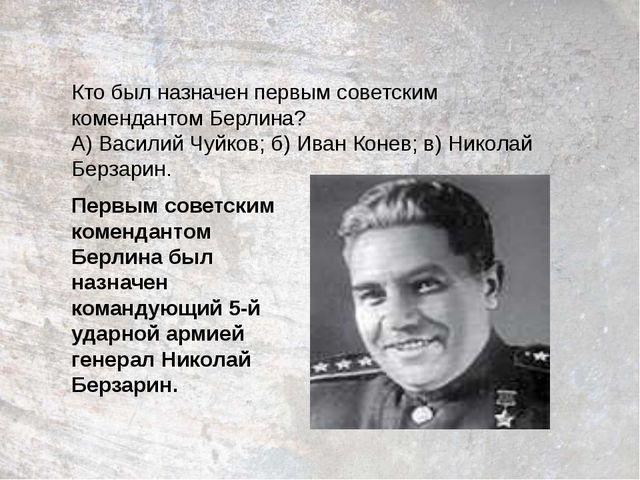 Кто был назначен первым советским комендантом Берлина? А) Василий Чуйков; б)...