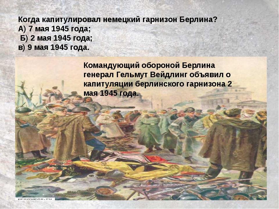 Когда капитулировал немецкий гарнизон Берлина? А) 7 мая 1945 года; Б) 2 мая 1...
