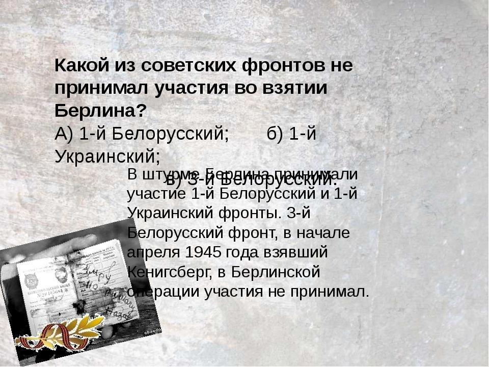 Какой из советских фронтов не принимал участия во взятии Берлина? А) 1-й Бело...