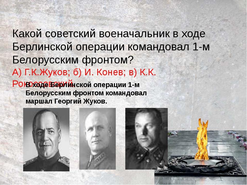Какой советский военачальник в ходе Берлинской операции командовал 1-м Белору...